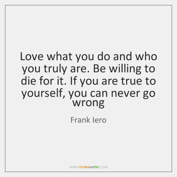 Love what you do and who you truly are. Be willing to ...