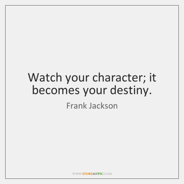 Watch your character; it becomes your destiny.