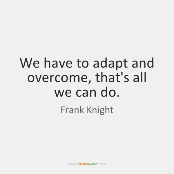 We have to adapt and overcome, that's all we can do.