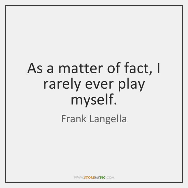 As a matter of fact, I rarely ever play myself.