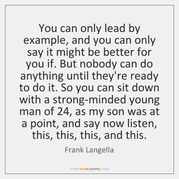You can only lead by example, and you can only say it ...