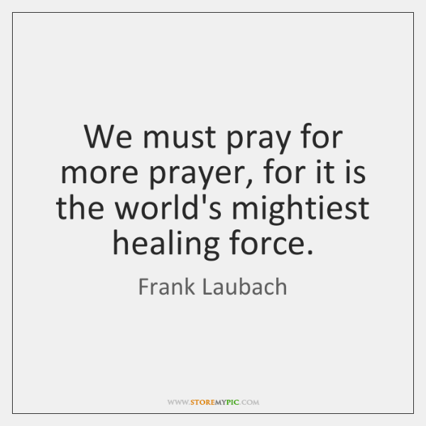 We must pray for more prayer, for it is the world's mightiest ...