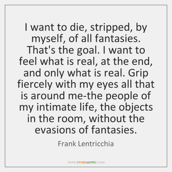 I want to die, stripped, by myself, of all fantasies. That's the ...