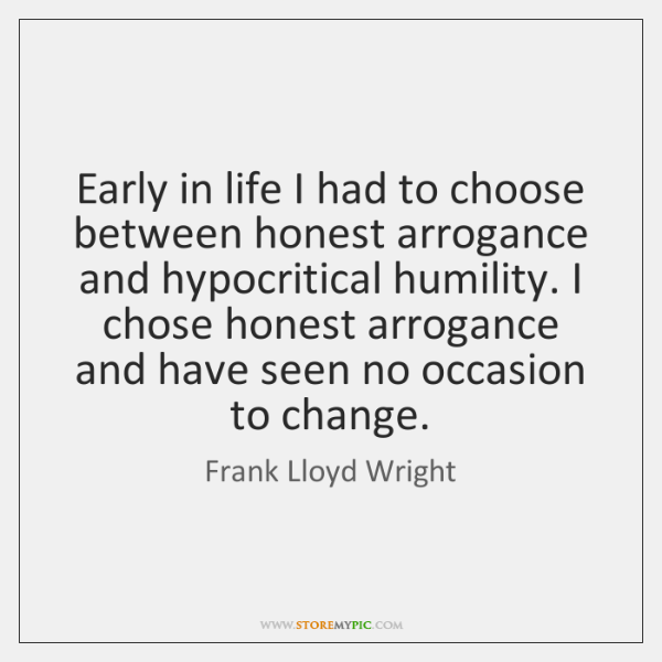 Early in life I had to choose between honest arrogance and hypocritical ...
