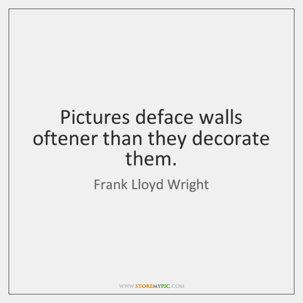 Pictures deface walls oftener than they decorate them.
