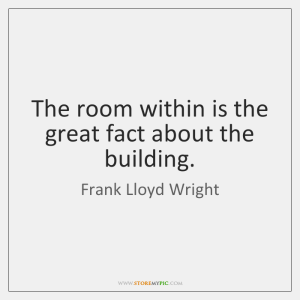 The room within is the great fact about the building.