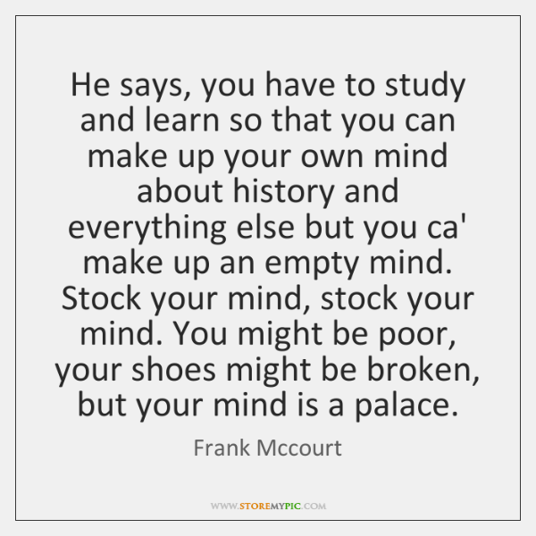 He says, you have to study and learn so that you can ...