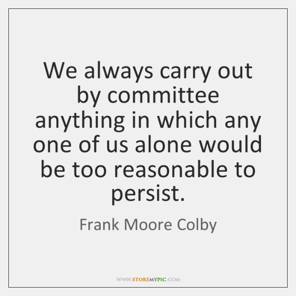We always carry out by committee anything in which any one of ...