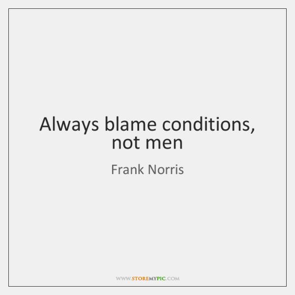 Always blame conditions, not men