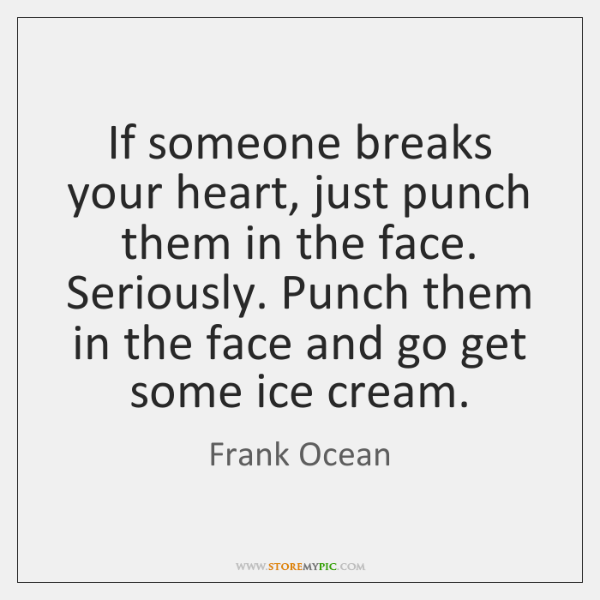 If someone breaks your heart, just punch them in the face. Seriously. ...