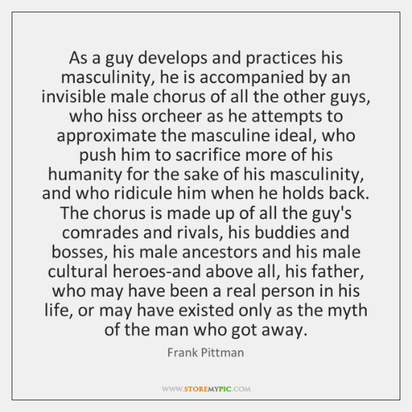 As a guy develops and practices his masculinity, he is accompanied by ...