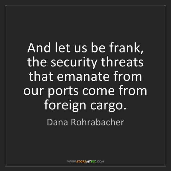 Dana Rohrabacher: And let us be frank, the security threats that emanate...