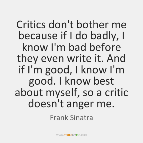 Critics don't bother me because if I do badly, I know I'm ...