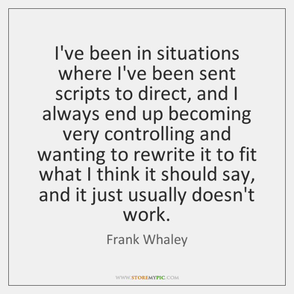 I've been in situations where I've been sent scripts to direct, and ...