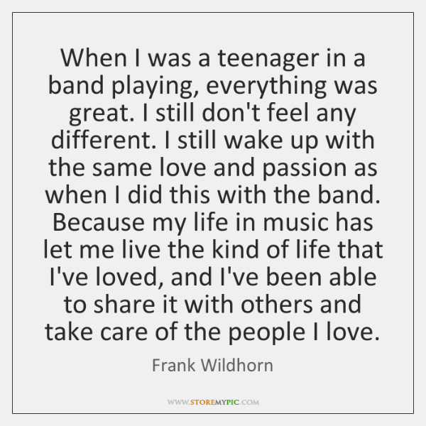 When I was a teenager in a band playing, everything was great. ...