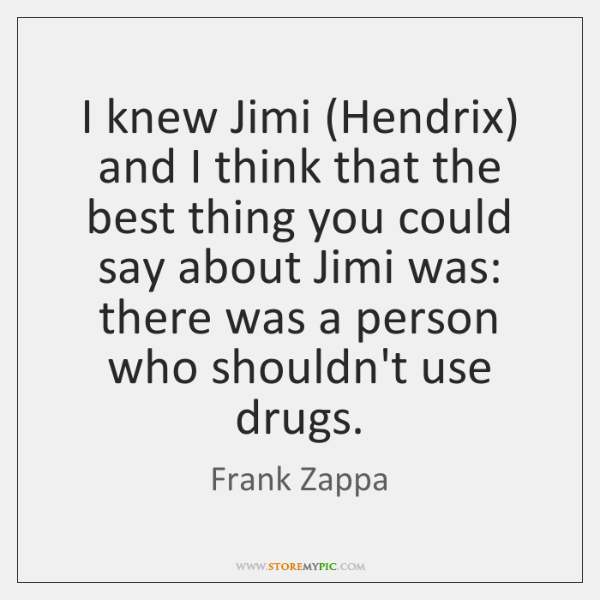 I knew Jimi (Hendrix) and I think that the best thing you ...
