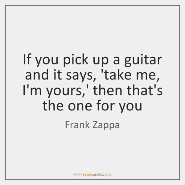 If you pick up a guitar and it says, 'take me, I'm ...