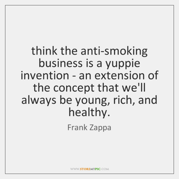 think the anti-smoking business is a yuppie invention - an extension of ...