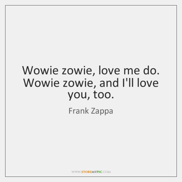 Wowie zowie, love me do. Wowie zowie, and I'll love you, too.