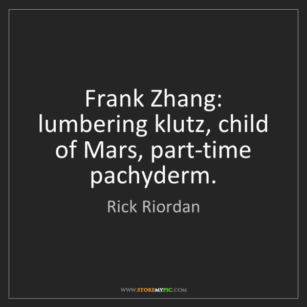 Rick Riordan: Frank Zhang: lumbering klutz, child of Mars, part-time...