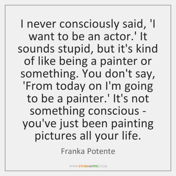 I never consciously said, 'I want to be an actor.' It ...