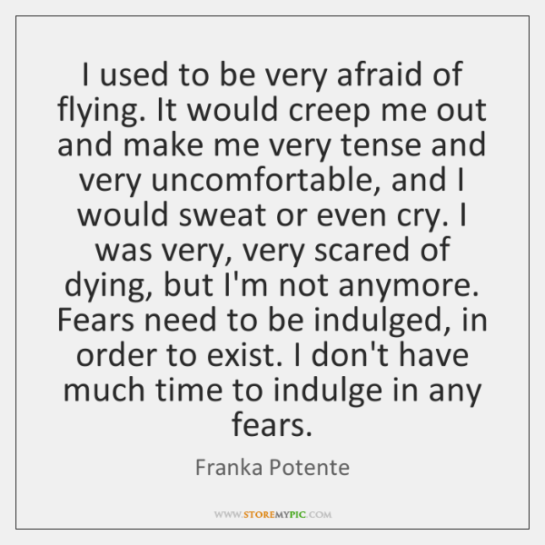 I used to be very afraid of flying. It would creep me ...