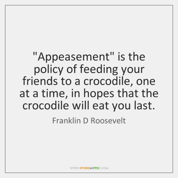"""""""Appeasement"""" is the policy of feeding your friends to a crocodile, one ..."""