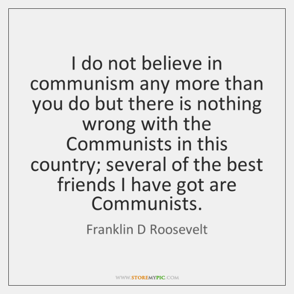 I do not believe in communism any more than you do but ...