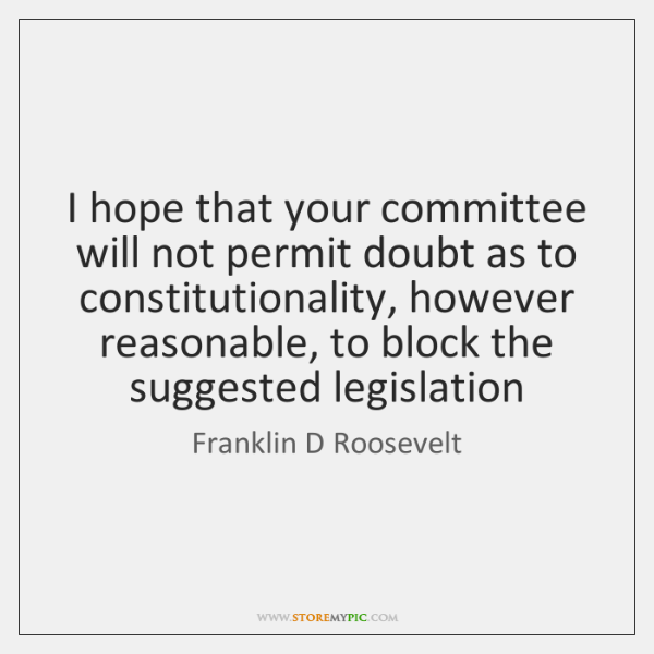 I hope that your committee will not permit doubt as to constitutionality, ...