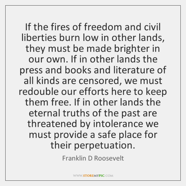 If the fires of freedom and civil liberties burn low in other ...