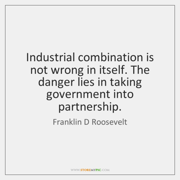 Industrial combination is not wrong in itself. The danger lies in taking ...