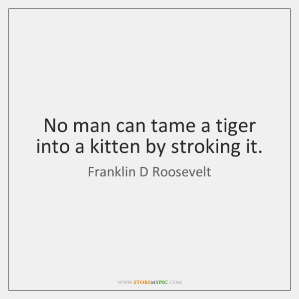 No man can tame a tiger into a kitten by stroking it.