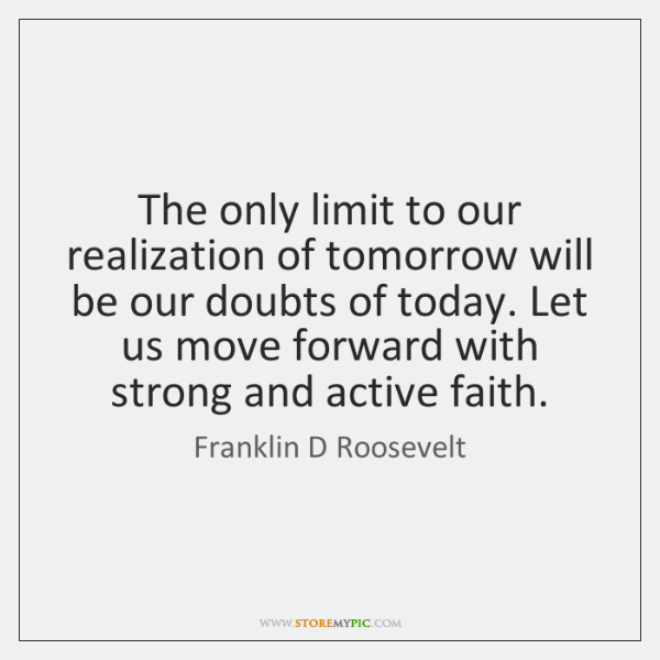 The only limit to our realization of tomorrow will be our doubts ...