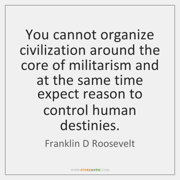 You cannot organize civilization around the core of militarism and at the ...