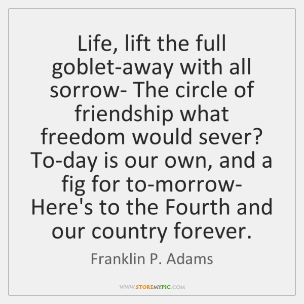 Life, lift the full goblet-away with all sorrow- The circle of friendship ...