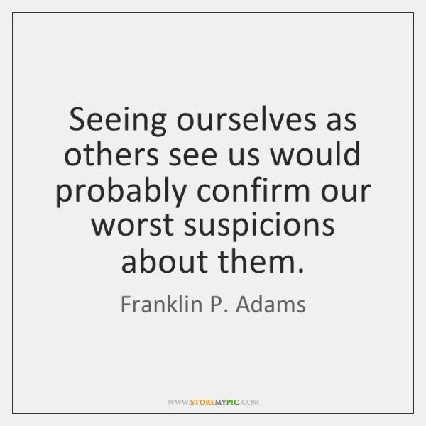 Seeing ourselves as others see us would probably confirm our worst suspicions ...