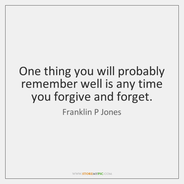 One thing you will probably remember well is any time you forgive ...