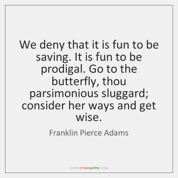 We deny that it is fun to be saving. It is fun ...