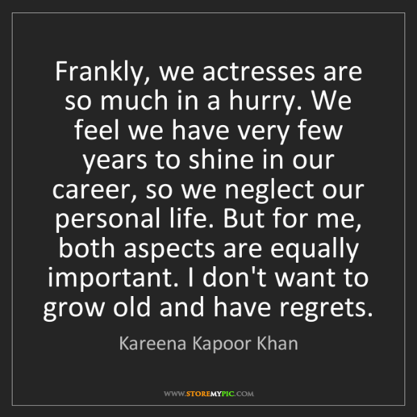 Kareena Kapoor Khan: Frankly, we actresses are so much in a hurry. We feel...