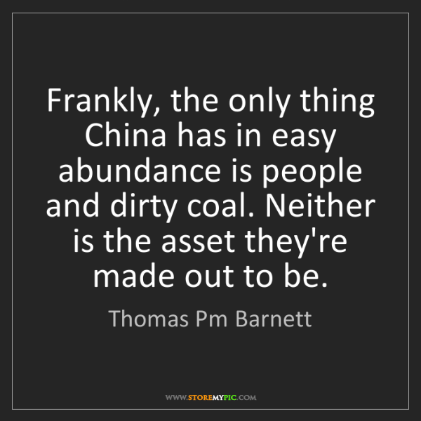 Thomas Pm Barnett: Frankly, the only thing China has in easy abundance is...