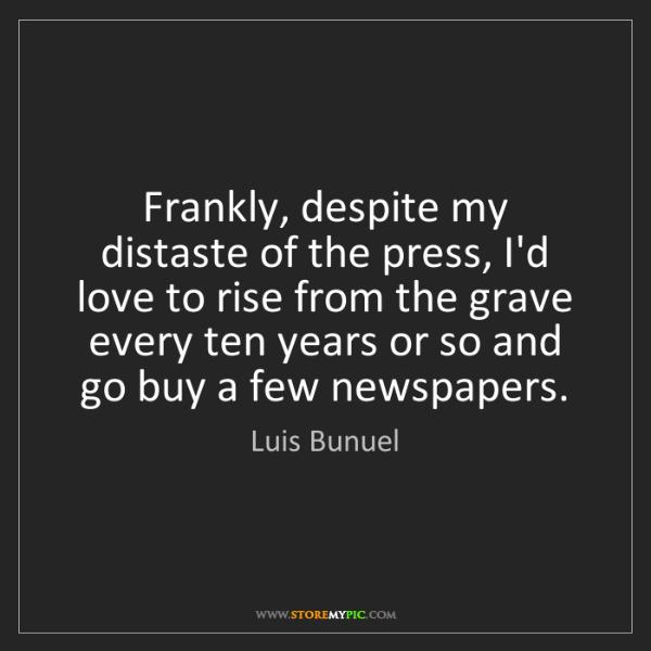 Luis Bunuel: Frankly, despite my distaste of the press, I'd love to...