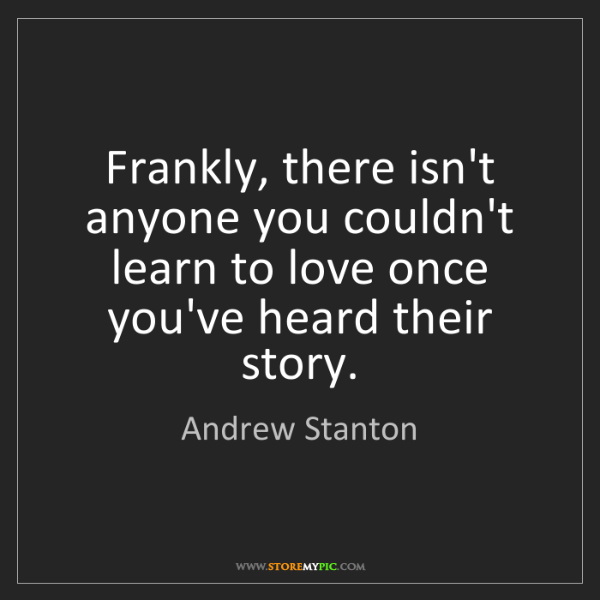 Andrew Stanton: Frankly, there isn't anyone you couldn't learn to love...