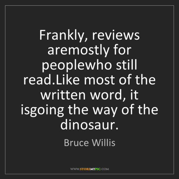 Bruce Willis: Frankly, reviews aremostly for peoplewho still read.Like...