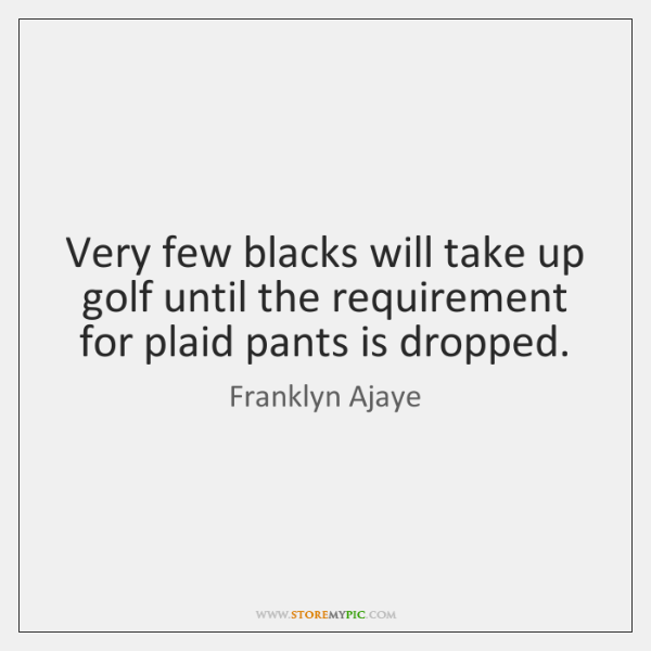 Very few blacks will take up golf until the requirement for plaid ...