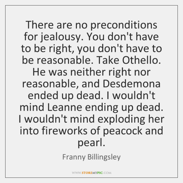 There are no preconditions for jealousy. You don't have to be right, ...