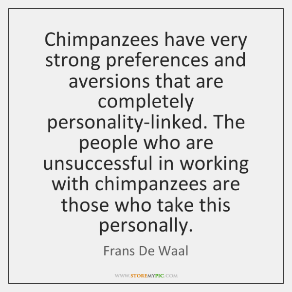 Chimpanzees have very strong preferences and aversions that are completely personality-linked. The .