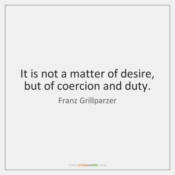 It is not a matter of desire, but of coercion and duty.