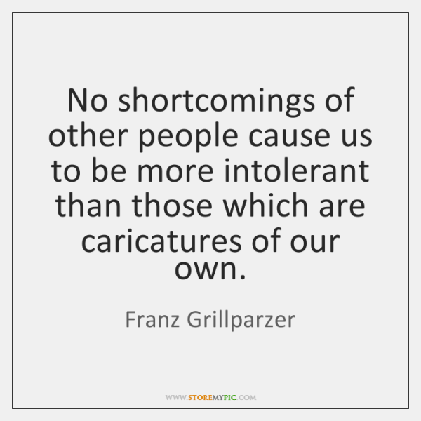 No shortcomings of other people cause us to be more intolerant than ...