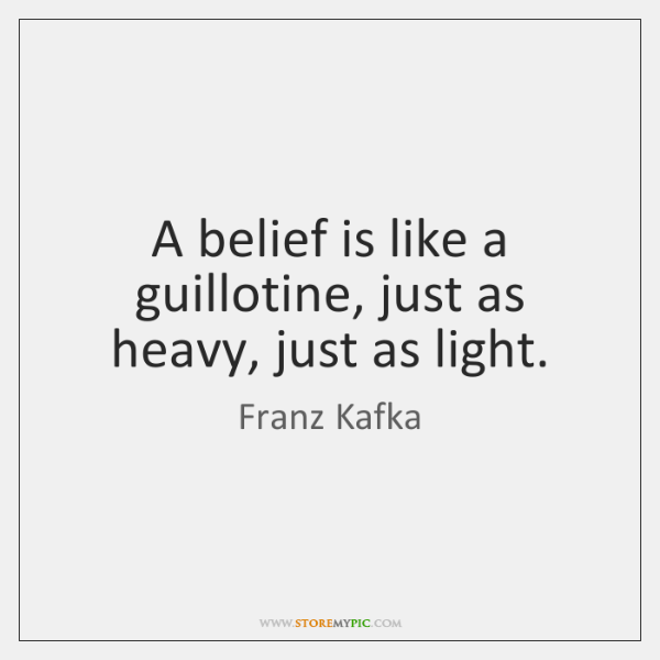 A belief is like a guillotine, just as heavy, just as light.