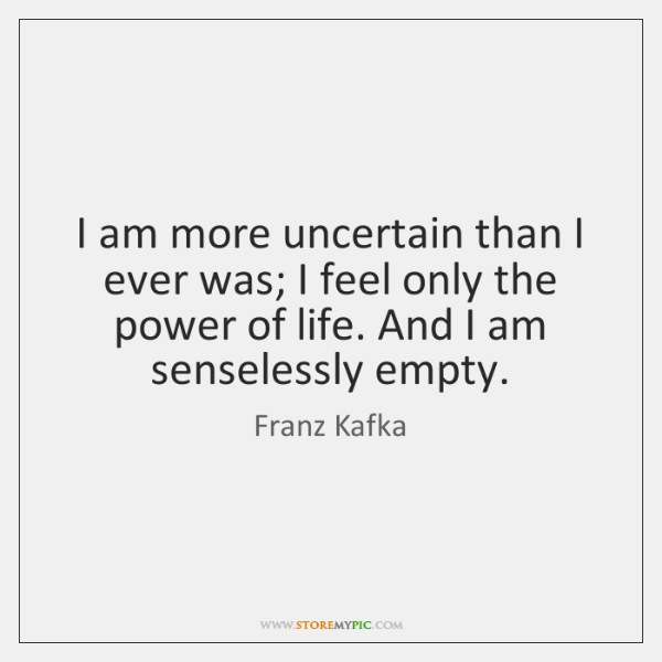 I am more uncertain than I ever was; I feel only the ...